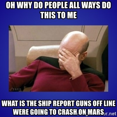 Picard facepalm  - oh why do people all ways do this to me what is the ship report guns off line were going to crash on mars