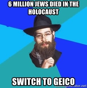 Jewish Dude - 6 million jews died in the holocaust switch to geico