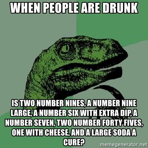 Philosoraptor - When People are Drunk Is Two Number nines, a Number nine large, a number six with extra dip, a number seven, two number forty fives, one with cheese, and a large soda a cure?