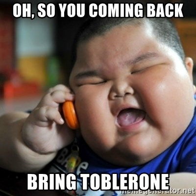fat chinese kid - oh, so you coming back bring toblerone