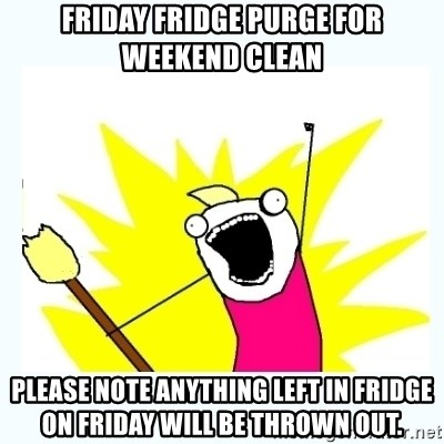 All the things - FRIDAY FRIDGE PURGE FOR WEEKEND CLEAN PLEASE NOTE ANYTHING LEFT IN FRIDGE ON FRIDAY WILL BE THROWN OUT.