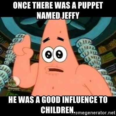 ugly barnacle patrick - Once there was a puppet named Jeffy he was a good influence to children.
