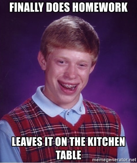 Bad Luck Brian - finally does homework leaves it on the kitchen table