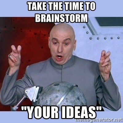 "Dr Evil meme - Take the time to brainstorm ""Your ideas"""