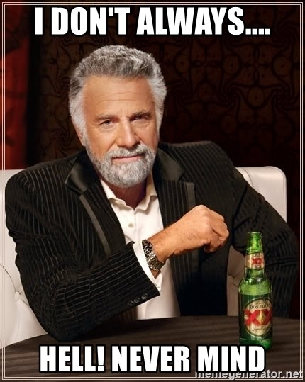 The Most Interesting Man In The World - I Don't Always.... Hell! Never mind