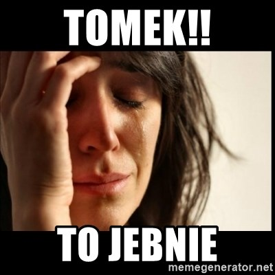 First World Problems - Tomek!! To jebnie