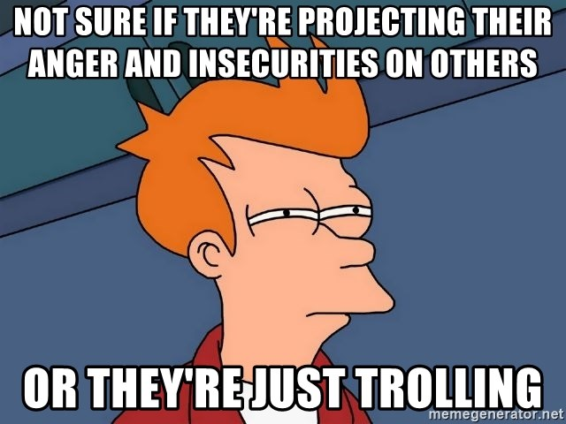 Futurama Fry - Not sure if they're projecting their anger and insecurities on others or they're just trolling