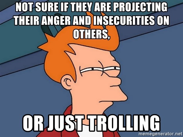 Futurama Fry - not sure if they are projecting their anger and insecurities on others,  or just trolling