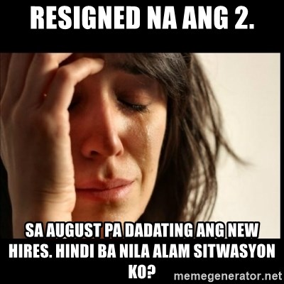 First World Problems - Resigned na ang 2. Sa August pa dadating ang new hires. Hindi ba nila alam sitwasyon ko?