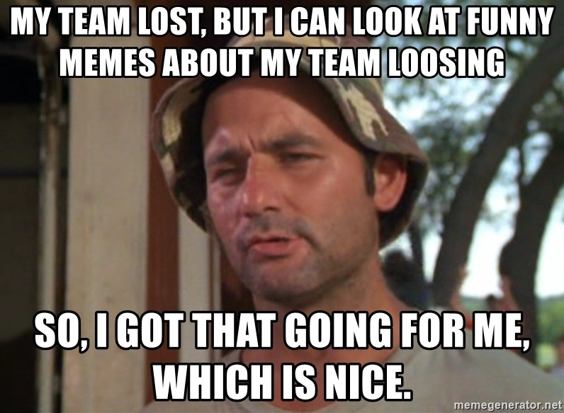 So I got that going on for me, which is nice - My Team lost, but I can look at funny memes about my team loosing So, I got that going for me, which is nice.