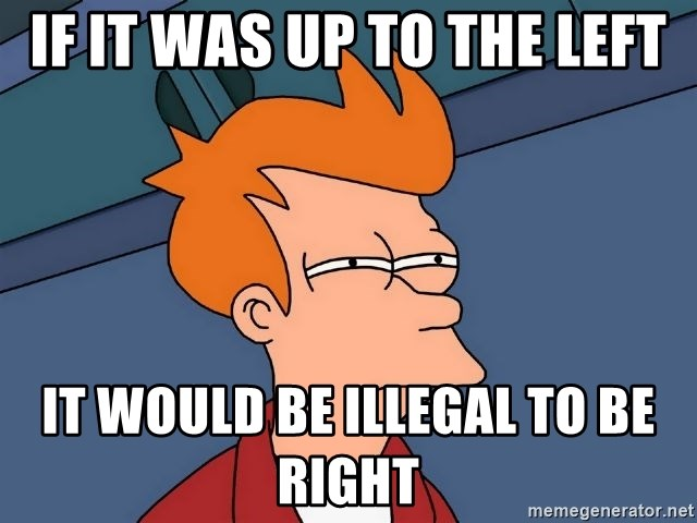 Futurama Fry - If it was up to the left it would be illegal to be right