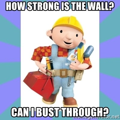 bob the builder - How strong is the wall? Can I bust through?
