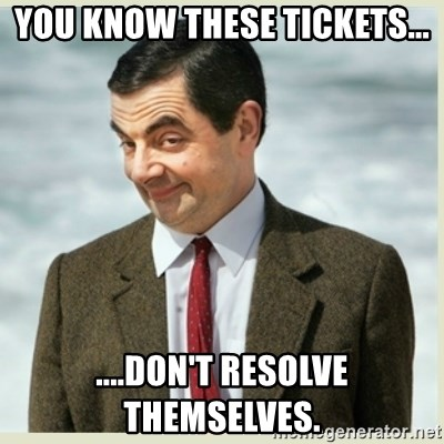 MR bean - You know these tickets... ....don't resolve themselves.