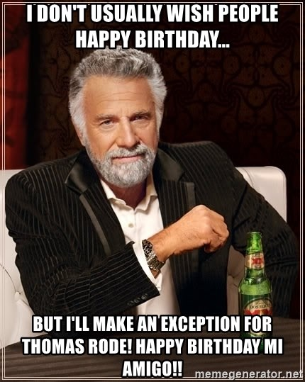 The Most Interesting Man In The World - I don't usually wish people happy birthday... but I'll make an exception for Thomas Rode! Happy birthday Mi Amigo!!