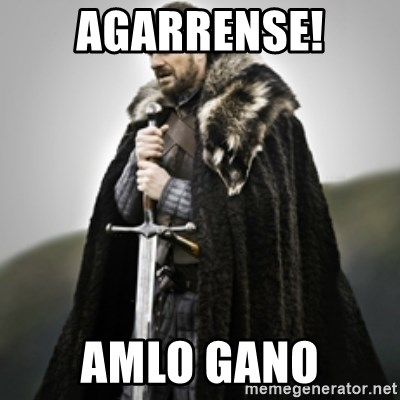Brace yourselves. - Agarrense! AMLO gano