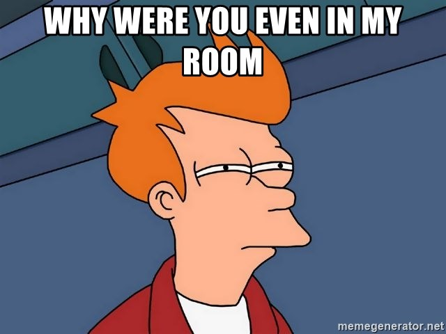 Futurama Fry - Why were you even in my room