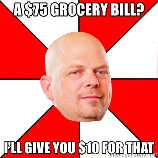 Pawn Stars - A $75 grocery bill?  I'll give you $10 for that