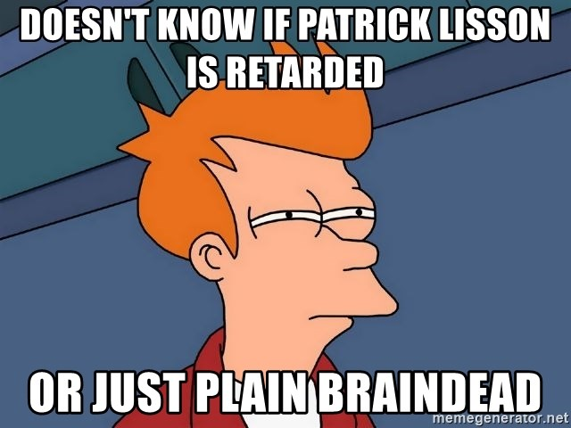 Futurama Fry - doesn't know if patrick lisson is retarded or just plain braindead