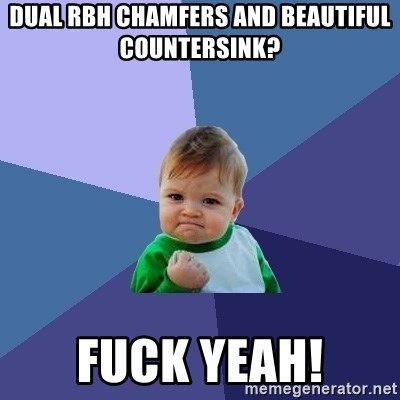 Success Kid - Dual RBH chamfers and beautiful countersink? Fuck yeah!