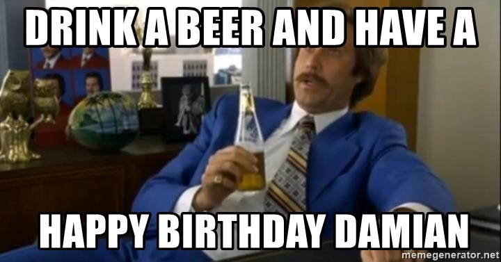 That escalated quickly-Ron Burgundy - DRINK A BEER AND HAVE A  HAPPY BIRTHDAY DAMIAN
