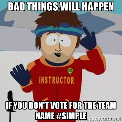 SouthPark Bad Time meme - BAD THINGS WILL HAPPEN IF YOU DON'T VOTE FOR THE TEAM NAME #SIMPLE