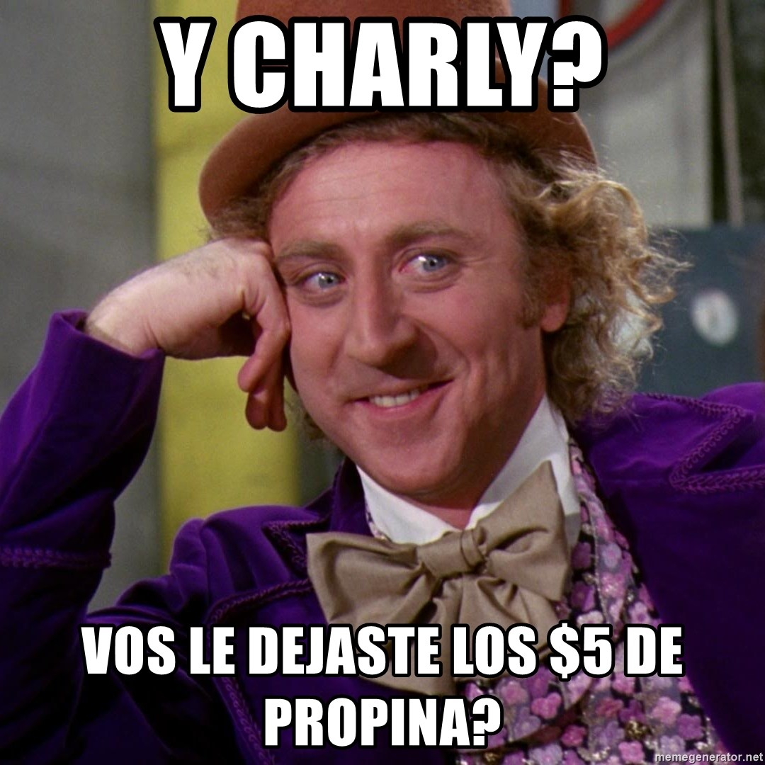 Willy Wonka - y Charly? vos le dejaste los $5 de propina?