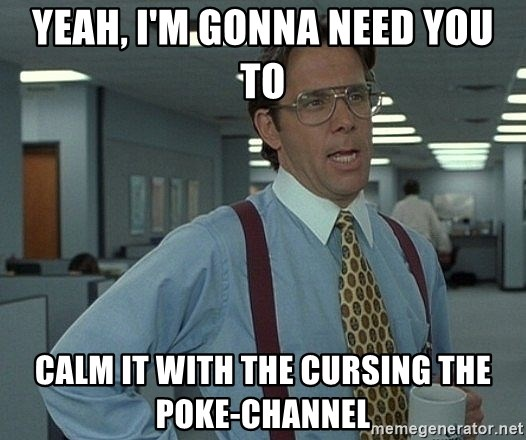 Bill Lumbergh - Yeah, i'm gonna need you to calm it with the cursing the Poke-channel