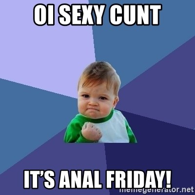 Success Kid - Oi sexy cunt It's Anal Friday!