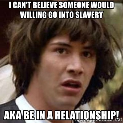 Conspiracy Keanu - I can't believe someone would willing go into slavery Aka be in a relationship!