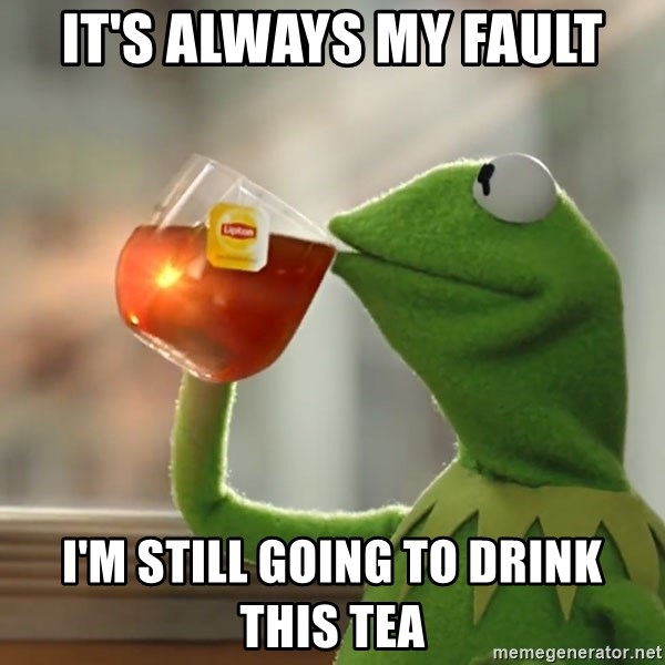Kermit The Frog Drinking Tea - It's always my fault I'm still going to drink this tea