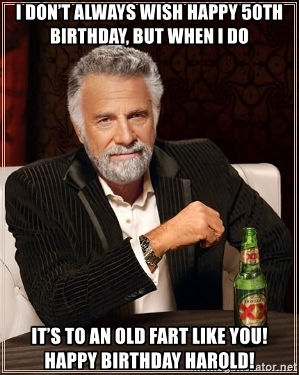 The Most Interesting Man In The World - I Don't Always Wish Happy 50th Birthday, But When I Do  It's To An Old Fart Like You! Happy Birthday Harold!