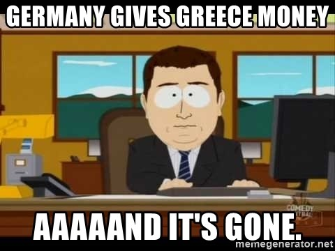 south park aand it's gone - Germany gives Greece money Aaaaand it's gone.