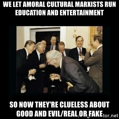 Rich Men Laughing - We let Amoral Cultural Marxists run Education and Entertainment so now they're clueless about Good and Evil/Real or Fake