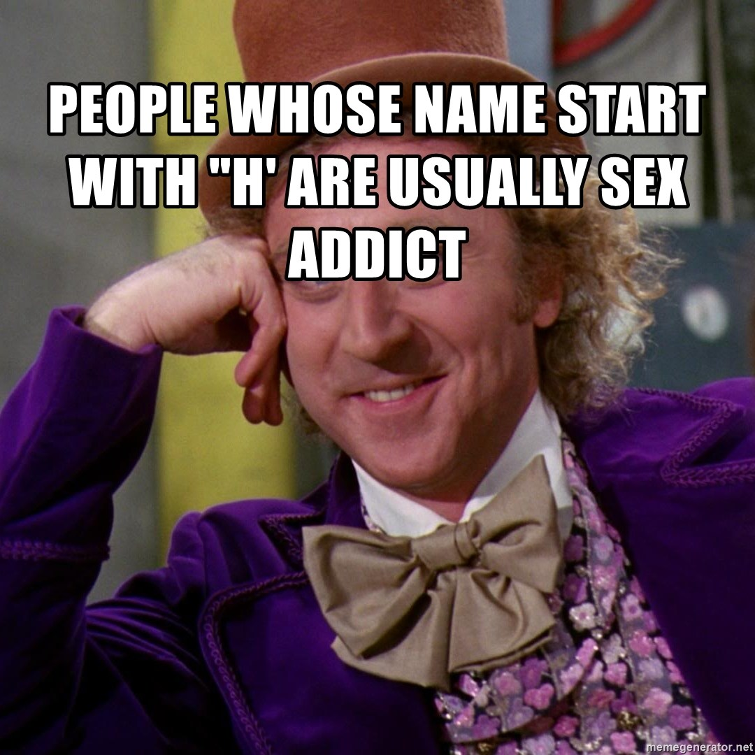 "Willy Wonka - People whose name start with ""H' are usually sex addict"