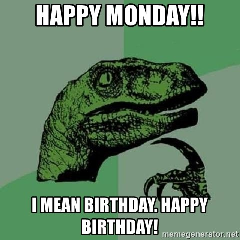 Philosoraptor - Happy Monday!! I mean birthday. Happy Birthday!