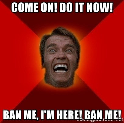 Angry Arnold - COME ON! dO IT nOW! bAN ME, i'M hERE! bAN mE!
