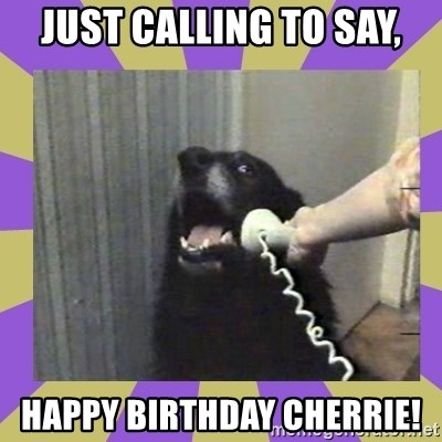 Yes, this is dog! - Just calling to say, Happy birthday cherrie!