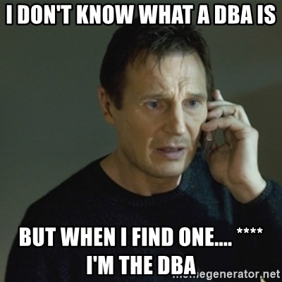 I don't know who you are... - I don't know what a DBA is But when I find one.... **** I'm the DBA