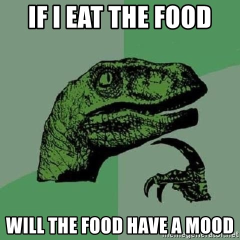 Philosoraptor - If I eat the food Will the food have a mood