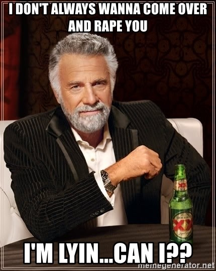 The Most Interesting Man In The World - i don't always wanna come over and rape you I'm lyin...can i??