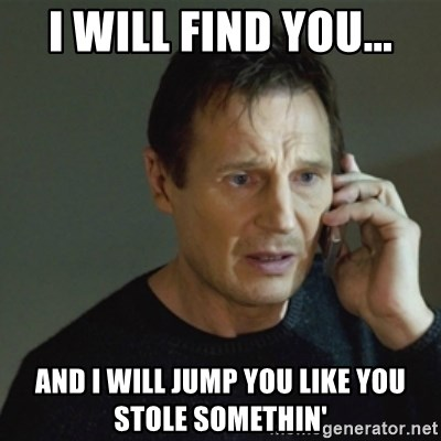 taken meme - i will find you... and i will jump you like you stole somethin'