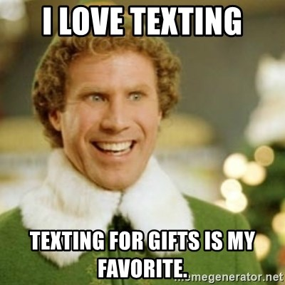Buddy the Elf - I love texting Texting for gifts is my favorite.