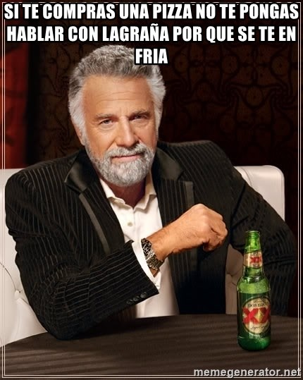 The Most Interesting Man In The World - Si te compras una pizza no te pongas hablar con lagraña Por Que se te en fria