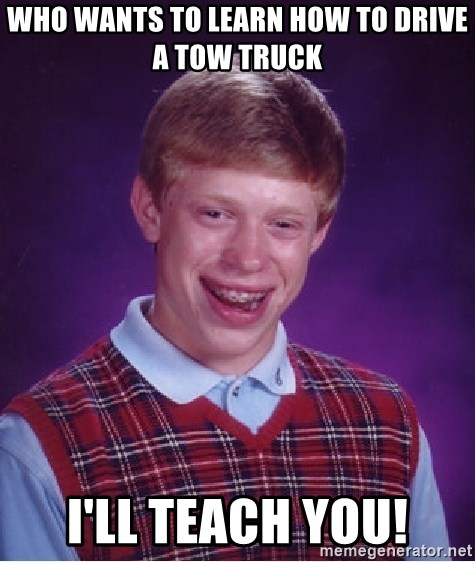 Bad Luck Brian - Who wants to learn how to drive a tow truck  I'll teach you!