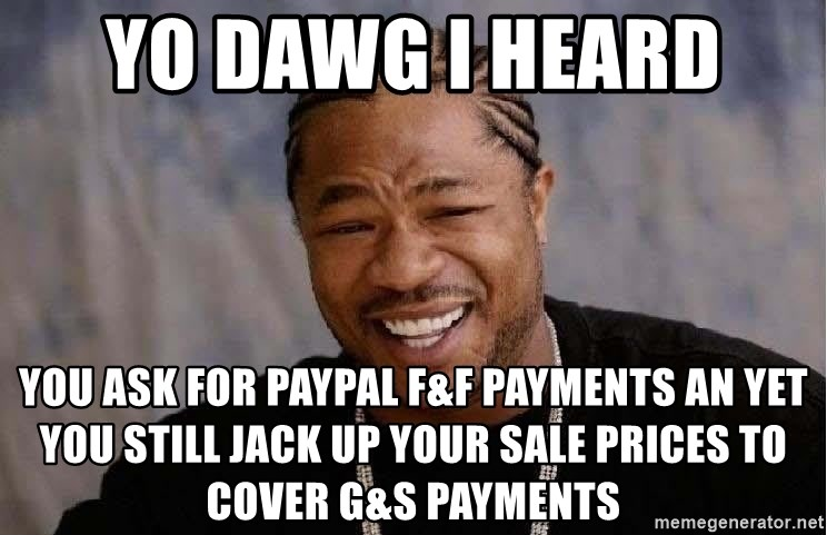 Yo Dawg - Yo dawg i heard  You ask for PayPal f&f payments an yet you still jack up your sale prices to cover G&S payments