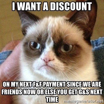 Grumpy Cat  - I want a discount On my next f&f payment since we are friends now or else you get G&S next time