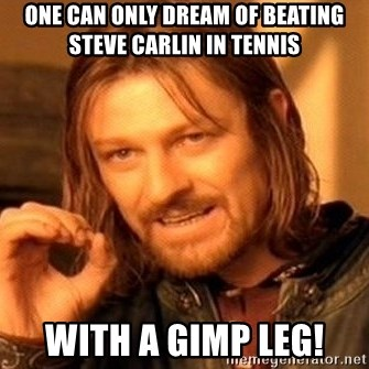 One Does Not Simply - One can only dream of beating Steve Carlin in tennis With a gimp leg!