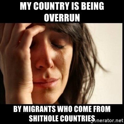 First World Problems - my country is being overrun by migrants who come from shithole countries