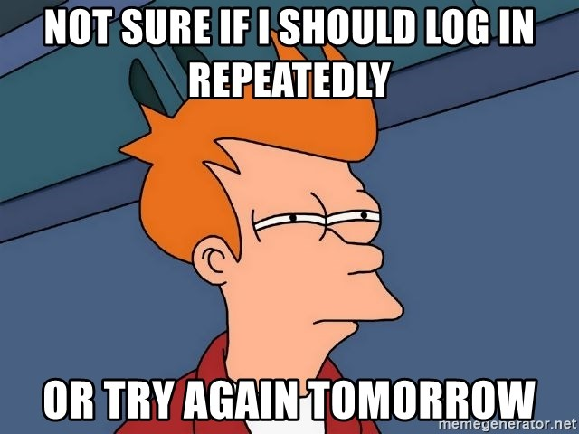 Futurama Fry - Not sure if I should log in repeatedly Or try again tomorrow