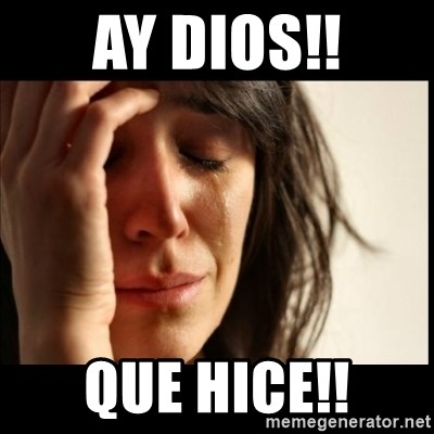 First World Problems - Ay Dios!! Que hice!!